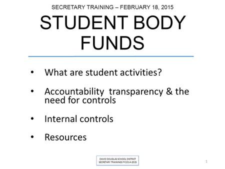 SECRETARY TRAINING – FEBRUARY 18, 2015 STUDENT BODY FUNDS What are student activities? Accountability transparency & the need for controls Internal controls.