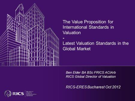 The Value Proposition for International Standards in Valuation - Latest Valuation Standards in the Global Market Ben Elder BA BSc FRICS ACIArb RICS Global.