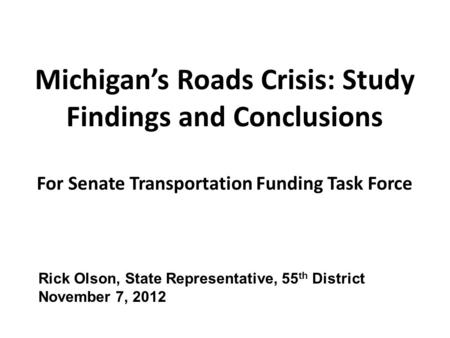 Michigan's Roads Crisis: Study Findings and Conclusions For Senate Transportation Funding Task Force Rick Olson, State Representative, 55 th District November.