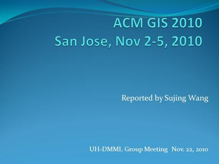 Reported by Sujing Wang UH-DMML Group Meeting Nov. 22, 2010.