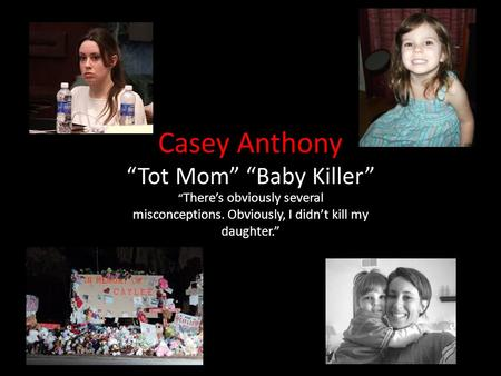 "Casey Anthony ""Tot Mom"" ""Baby Killer"" "" There's obviously several misconceptions. Obviously, I didn't kill my daughter."""