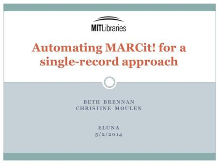 BETH BRENNAN CHRISTINE MOULEN ELUNA 5/2/2014 Automating MARCit! for a single-record approach.