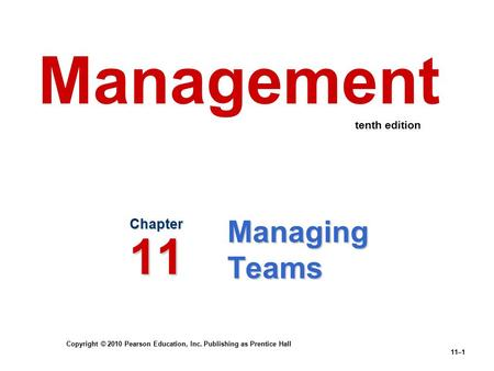 Copyright © 2010 Pearson Education, Inc. Publishing as Prentice Hall 11–1 Managing Teams Chapter 11 Management tenth edition.