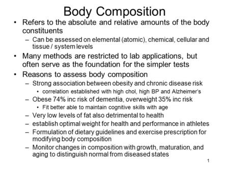 Body Composition Refers to the absolute and relative amounts of the body constituents Can be assessed on elemental (atomic), chemical, cellular and tissue.