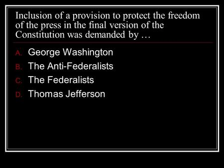 Inclusion of a provision to protect the freedom of the press in the final version of the Constitution was demanded by … George Washington The Anti-Federalists.