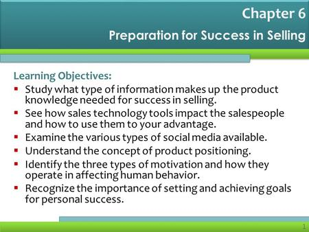 1 Preparation for Success in Selling Learning Objectives:  Study what type of information makes up the product knowledge needed for success in selling.