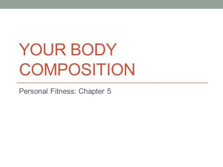 YOUR BODY COMPOSITION Personal Fitness: Chapter 5.