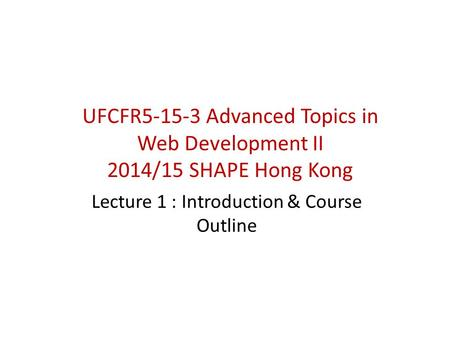 UFCFR5-15-3 Advanced Topics in Web Development II 2014/15 SHAPE Hong Kong Lecture 1 : Introduction & Course Outline.