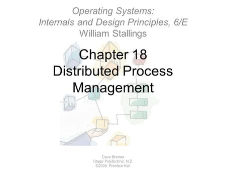 Chapter 18 Distributed Process Management Dave Bremer Otago Polytechnic, N.Z. ©2008, Prentice Hall Operating Systems: Internals and Design Principles,