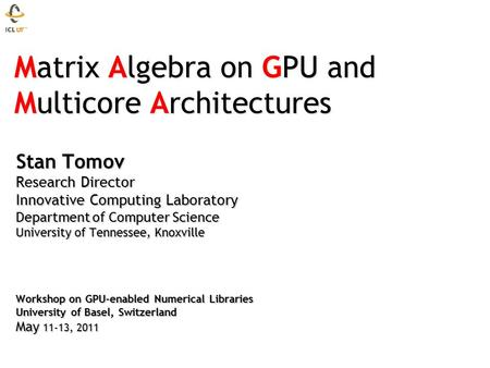 Matrix Algebra on GPU and Multicore Architectures Matrix Algebra on GPU and Multicore Architectures Stan Tomov Research Director Innovative Computing Laboratory.