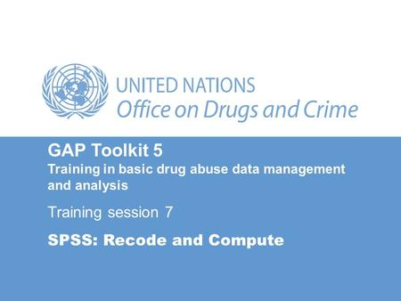 GAP Toolkit 5 Training in basic drug abuse data management and analysis Training session 7 SPSS: Recode and Compute.