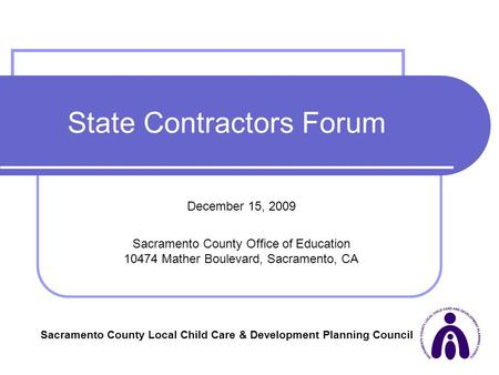 1 State Contractors Forum December 15, 2009 Sacramento County Office of Education 10474 Mather Boulevard, Sacramento, CA Sacramento County Local Child.