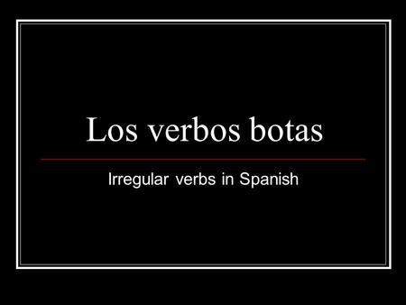 Los verbos botas Irregular verbs in Spanish. What are boot verbs? Unlike regular present tense verbs, boot verbs have a change in the stem of the verb.