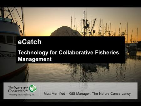 ECatch Technology for Collaborative Fisheries Management Matt Merrified – GIS Manager, The Nature Conservancy.