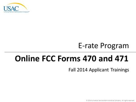 © 2014 Universal Service Administrative Company. All rights reserved. E-rate Program Fall 2014 Applicant Trainings Online FCC Forms 470 and 471.