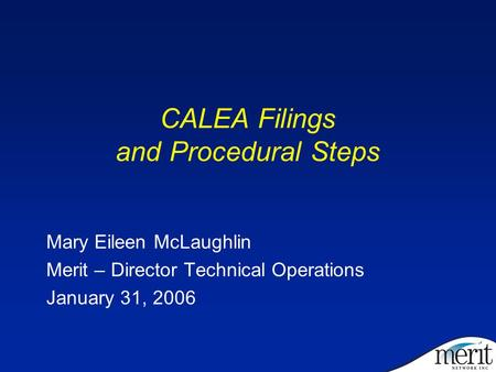 CALEA Filings and Procedural Steps Mary Eileen McLaughlin Merit – Director Technical Operations January 31, 2006.