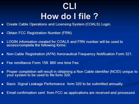 CLI How do I file ? Create Cable Operations and Licensing System (COALS) Login. Obtain FCC Registration Number (FRN). LOGIN information created for COALS.