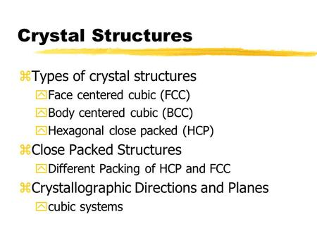 Crystal Structures zTypes of crystal structures yFace centered cubic (FCC) yBody centered cubic (BCC) yHexagonal close packed (HCP) zClose Packed Structures.