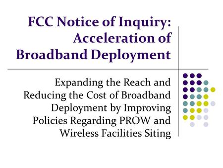 FCC Notice of Inquiry: Acceleration of Broadband Deployment Expanding the Reach and Reducing the Cost of Broadband Deployment by Improving Policies Regarding.