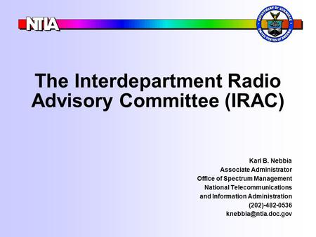 The Interdepartment Radio Advisory Committee (IRAC) Karl B. Nebbia Associate Administrator Office of Spectrum Management National Telecommunications and.