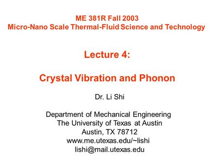 ME 381R Fall 2003 Micro-Nano Scale Thermal-Fluid Science and Technology Lecture 4: Crystal Vibration and Phonon Dr. Li Shi Department of Mechanical Engineering.