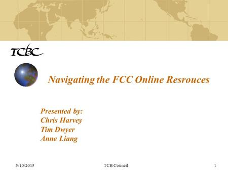 5/10/2015TCB Council1 Navigating the FCC Online Resrouces Presented by: Chris Harvey Tim Dwyer Anne Liang.