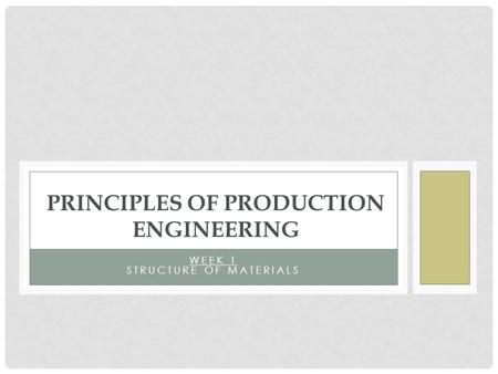 WEEK 1 STRUCTURE OF MATERIALS PRINCIPLES OF PRODUCTION ENGINEERING.