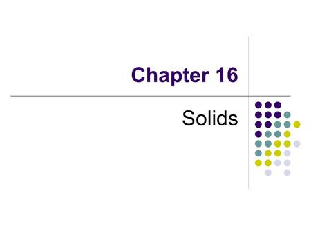 Chapter 16 Solids. Types of Solids Crystalline solids 1. Shows a sharp melting point. 2. Have a regular, ordered structure composing of identical repeating.