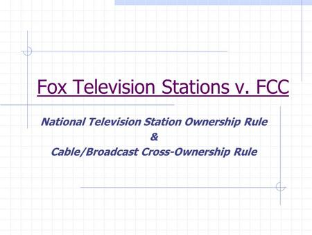 Fox Television Stations v. FCC National Television Station Ownership Rule & Cable/Broadcast Cross-Ownership Rule.