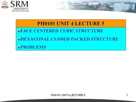 PH0101,UNIT 4,LECTURE 51 PH0101 UNIT 4 LECTURE 5 FACE CENTERED CUBIC STRUCTURE HEXAGONAL CLOSED PACKED STRUCTURE PROBLEMS.