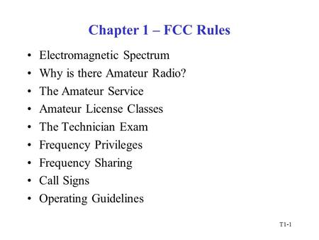 T1-1 Chapter 1 – FCC Rules Electromagnetic Spectrum Why is there Amateur Radio? The Amateur Service Amateur License Classes The Technician Exam Frequency.