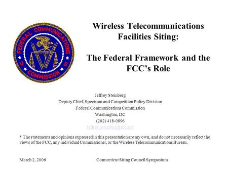 March 2, 2006Connecticut Siting Council Symposium Wireless Telecommunications Facilities Siting: The Federal Framework and the FCC's Role Jeffrey Steinberg.