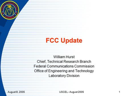 August 8, 2005USCEL - August 20051 FCC Update William Hurst Chief, Technical Research Branch Federal Communications Commission Office of Engineering and.