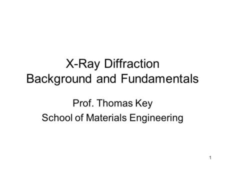 1 X-Ray Diffraction Background and Fundamentals Prof. Thomas Key School of Materials Engineering.