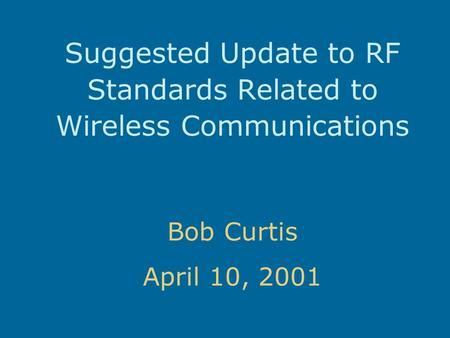 Suggested Update to RF Standards Related to Wireless Communications Bob Curtis April 10, 2001.