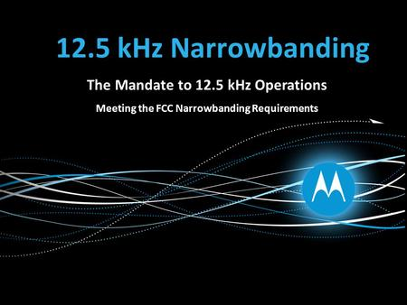 12.5 kHz Narrowbanding The Mandate to 12.5 kHz Operations Meeting the FCC Narrowbanding Requirements.
