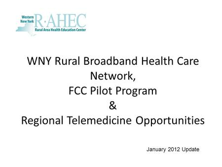 WNY Rural Broadband Health Care Network, FCC Pilot Program & Regional Telemedicine Opportunities January 2012 Update.
