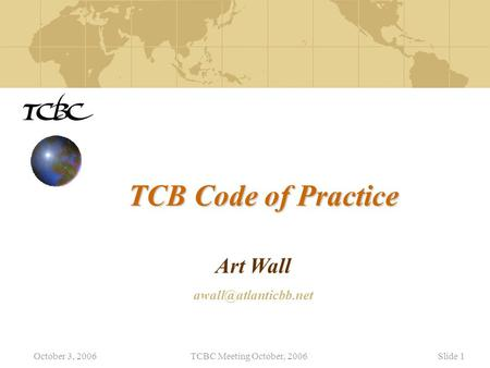 October 3, 2006TCBC Meeting October, 2006Slide 1 TCB Code of Practice Art Wall