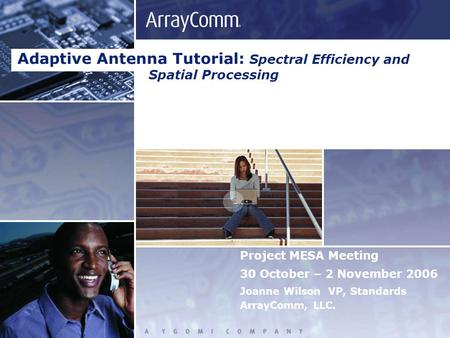 Project MESA Meeting 30 October – 2 November 2006 Joanne Wilson VP, Standards ArrayComm, LLC. Adaptive Antenna Tutorial: Spectral Efficiency and Spatial.