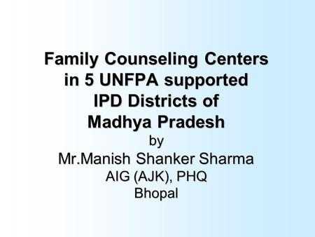 Family Counseling Centers in 5 UNFPA supported IPD Districts of Madhya Pradesh by Mr.Manish Shanker Sharma AIG (AJK), PHQ Bhopal.