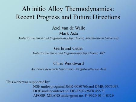 Ab initio Alloy Thermodynamics: Recent Progress and Future Directions This work was supported by: NSF under program DMR-0080766 and DMR-0076097. DOE under.