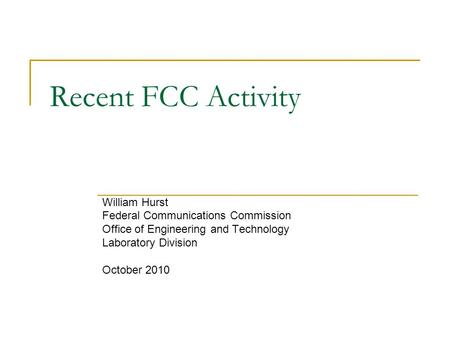 Recent FCC Activity William Hurst Federal Communications Commission Office of Engineering and Technology Laboratory Division October 2010.