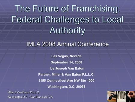 Miller & Van Eaton P.L.L.C Washington, D.C. San Francisco, CA. The Future of Franchising: Federal Challenges to Local Authority IMLA 2008 Annual Conference.