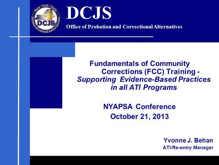 Fundamentals of Community Corrections (FCC) Training - Supporting Evidence-Based Practices in all ATI Programs NYAPSA Conference October 21, 2013 Yvonne.