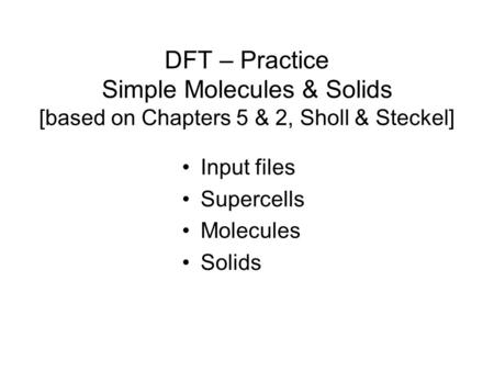 DFT – Practice Simple Molecules & Solids [based on Chapters 5 & 2, Sholl & Steckel] Input files Supercells Molecules Solids.