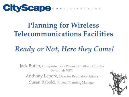 Planning for Wireless Telecommunications Facilities Ready or Not, Here they Come! Jack Butler, Comprehensive Planner, Chatham County- Savannah MPC Anthony.