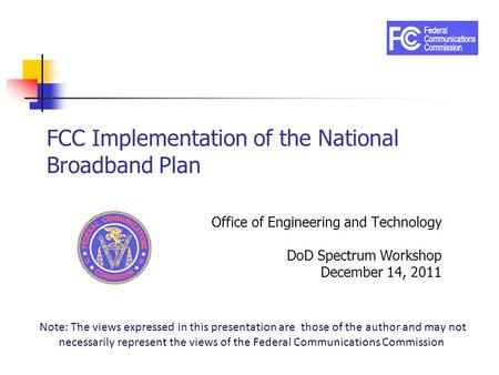 FCC Implementation of the National Broadband Plan Office of Engineering and Technology DoD Spectrum Workshop December 14, 2011 Note: The views expressed.