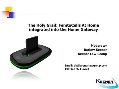 The Holy Grail: FemtoCells At Home integrated into the Home Gateway Moderator Barlow Keener Keener Law Group   Tel: 617-671-1202.