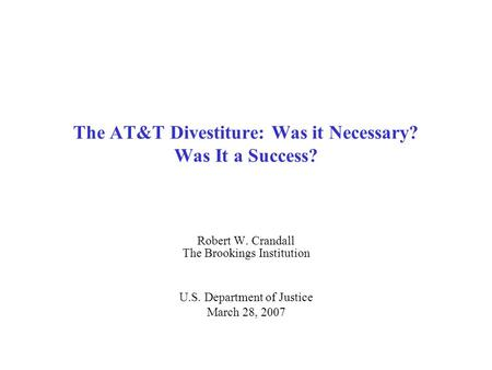 The AT&T Divestiture: Was it Necessary? Was It a Success? Robert W. Crandall The Brookings Institution U.S. Department of Justice March 28, 2007.