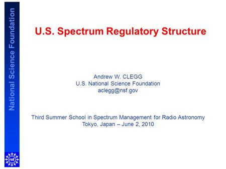 National Science Foundation U.S. Spectrum Regulatory Structure Andrew W. CLEGG U.S. National Science Foundation Third Summer School in Spectrum.
